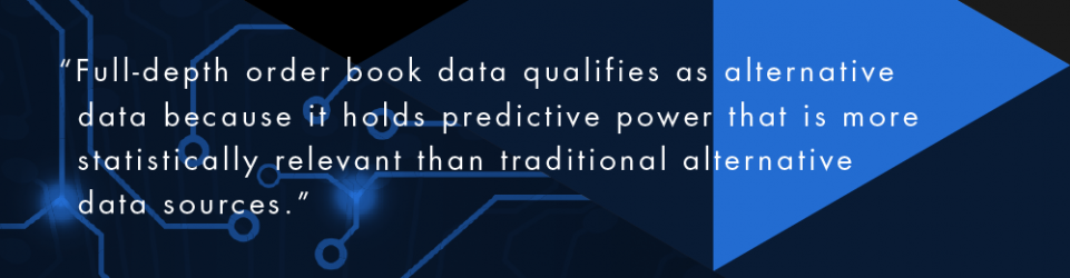 Full-depth order book data qualifies as alternative data because it holds predictive power that is more statistically relevant than traditional alternative data source