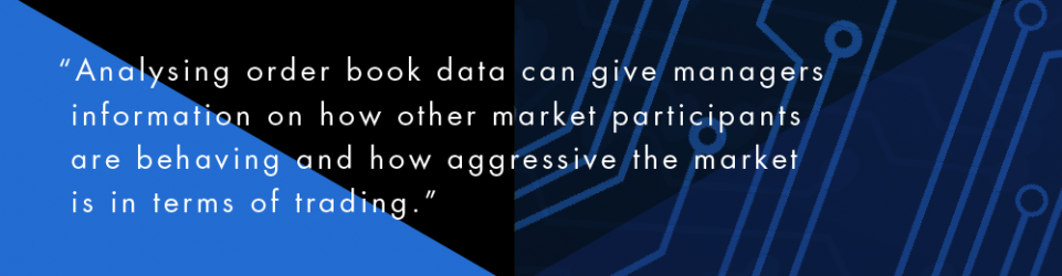 Analysing order book data can give managers information on how other market participants are behaving and how aggressive the market is in terms of trading